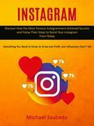 Instagram: Discover How the Most Famous Instagrammers Achieved Success and Folow Their Steps to Boost Your Instagram From Today (Everything You Need to Know to Grow and Profit, but Influencers Don't Tell)