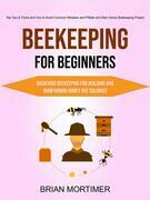 Beekeeping for Beginners: Backyard Beekeeping For Building and Maintaining Honey Bee Colonies (Top Tips & Tricks and How to Avoid Common Mistakes and Pitfalls and Start Honey Beekeeping Project)