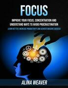 Focus: Improve Your Focus, Concentration and Understand Ways to Avoid Procrastination (Learn Better, Increase Productivity and Achieve Massive Success)