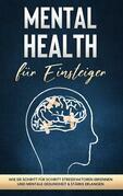 Mental Health für Einsteiger: Wie Sie Schritt für Schritt Stressfaktoren erkennen und mentale Gesundheit & Stärke erlangen