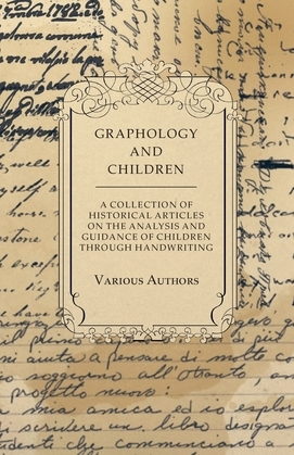 Graphology and Children - A Collection of Historical Articles on the Analysis and Guidance of Children Through Handwriting