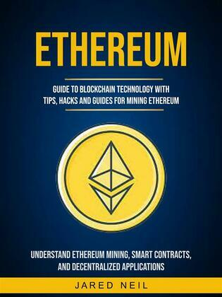 Ethereum: Guide to Blockchain Technology With Tips, Hacks and Guides for Mining Ethereum (Understand Ethereum Mining, Smart Contracts, and Decentralized Applications)