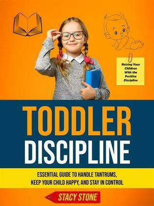 Toddler Discipline: Essential Guide to Handle Tantrums, Keep Your Child Happy, and Stay in Control (Raising Your Children With the Positive Discipline)