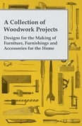 A Collection of Woodwork Projects; Designs for the Making of Furniture, Furnishings and Accessories for the Home