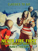 Never Fire First A Canadian Northwest Mounted Story