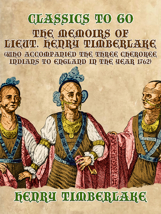 The Memoirs of Lieut. Henry Timberlake (Who Accompanied the Three Cherokee Indians to England in the Year 1762)