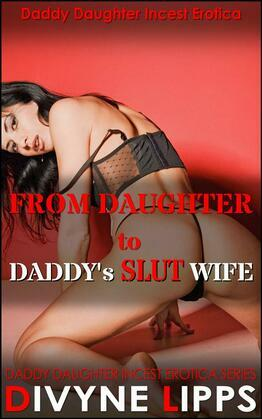 From Daughter To Daddy's Slut Wife