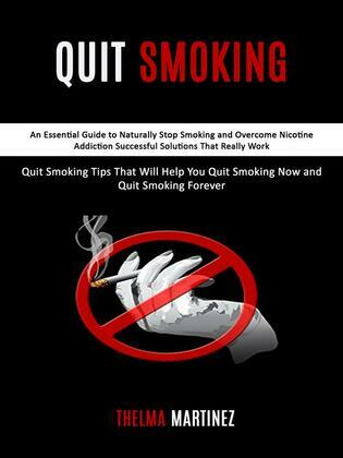 Quit Smoking: An Essential Guide to Naturally Stop Smoking and Overcome Nicotine Addiction Successful Solutions That Really Work (Quit Smoking Tips That Will Help You Quit Smoking Now and Quit Smoking Forever)