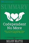 Summary of Codependent No More: How to Stop Controlling Others and Start Caring for Yourself by Melody Beattie