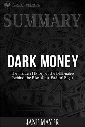 Summary of Dark Money: The Hidden History of the Billionaires Behind the Rise of the Radical Right by Jane Mayer