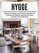 Hygge: Discover The Nordic Danish Way That Will Give You the Reason of Happiness and Enjoy the Habits of Living in Your Cozily Home (A Simple Guide to Discover the Danish Secrets of Daily Happiness)