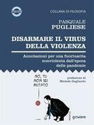 Disarmare il virus della violenza. Annotazioni per una fuoriuscita nonviolenta dall'epoca delle pandemie