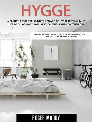 Hygge: A Realistic Guide to Using the Power of Hygge in Your Daily Life to Bring More Happiness, Calmness and Contentment (How to Be Happy, Improve Health, and Eliminate Stress Through Cosy and Simple Living)