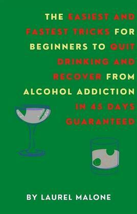 The Easiest and Fastest Tricks for Beginners to Quit Drinking and Recover from Alcohol Addiction in 45 Days Guaranteed
