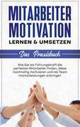 Mitarbeitermotivation lernen & umsetzen - Das Praxisbuch: Wie Sie als Führungskraft die perfekten Mitarbeiter finden, diese nachhaltig motivieren und als Team Höchstleistungen erbringen