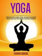 Yoga: Meditation Guide To Remove Stress, Lose Anxiety And Improve Mental Health With Yoga Postures & Stretching Techniques