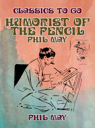 Humorist of the Pencil: Phil May