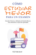 Cómo Estudiar Mejor Para Un Examen: Descubre técnicas y métodos de estudio eficaces para demostrar lo que has aprendido
