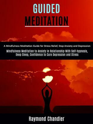 Guided Meditation: A Mindfulness Meditation Guide for Stress Relief, Stop Anxiety and Depression (Mindfulness Meditation to Anxiety in Relationship With Self-hypnosis, Deep Sleep, Confidence to Cure Depression and Stress)