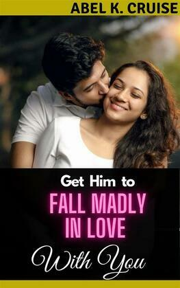 Get Him to Fall Madly in Love with You