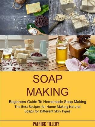 Soap Making: The Best Recipes for Home Making Natural Soaps for Different Skin Types (Beginners Guide To Homemade Soap Making)