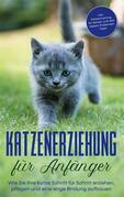 Katzenerziehung für Anfänger: Wie Sie Ihre Katze Schritt für Schritt erziehen, pflegen und eine enge Bindung aufbauen - inkl. Clickertraining für Katzen und den besten Stubenrein - Tipps