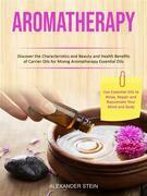 Aromatherapy: Discover the Characteristics and Beauty and Health Benefits of Carrier Oils for Mixing Aromatherapy Essential Oils (Use Essential Oils to Relax, Repair and Rejuvenate Your Mind and Body)