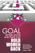 Goal Setting Myths and Traps that Hold Women Back: How to Move Past Your Limiting Beliefs and Achieve Your Potential