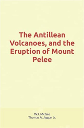 The Antillean Volcanoes, and the Eruption of Mount Pelee