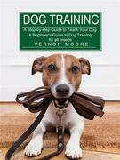 Dog Training: A Step-by-step Guide to Teach Your Dog (A Beginner's Guide to Dog Training for all breeds)