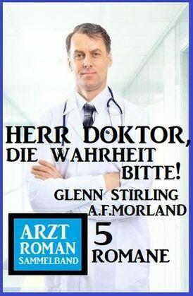 Herr Doktor, die Wahrheit bitte! Arztroman Sammelband 5 Romane