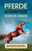 Pferde naturgemäß halten, erziehen und trainieren: Das Pferdebuch für mehr Freude am Reiten und eine enge Bindung zu Ihrem Pferd - inkl. Gesundheits Ratgeber, Natural Horsemanship, Bodenarbeit, Longieren, Clickertraining und Pferdespiele