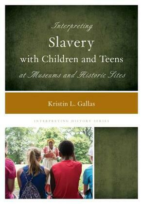 Interpreting Slavery with Children and Teens at Museums and Historic Sites