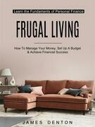 Frugal Living: How To Manage Your Money, Set Up A Budget & Achieve Financial Success (Learn the Fundaments of Personal Finance)