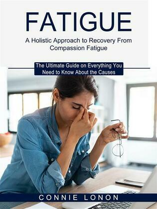 Fatigue: A Holistic Approach to Recovery From Compassion Fatigue (The Ultimate Guide on Everything You Need to Know About the Causes)