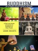 Buddhism: Real-life Buddhist Teachings & Practices for Real Change (A Plain and Simple Introduction to Buddhism for Busy People)