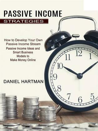Passive Income Strategies: Passive Income Ideas and Smart Business Models to Make Money Online (How to Develop Your Own Passive Income Stream)