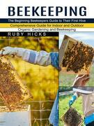Beekeeping: The Beginning Beekeepers Guide to Their First Hive (Comprehensive Guide for Indoor and Outdoor Organic Gardening and Beekeeping)