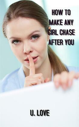 how to make any girl chase after you