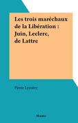 Les trois maréchaux de la Libération : Juin, Leclerc, de Lattre