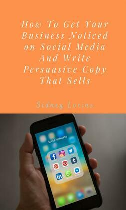 How to Get your Business Noticed on Social Media And Write Persuasive Copy That Sells.