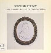 Bernard Perrot et les verreries royales du duché d'Orléans, 1662-1754