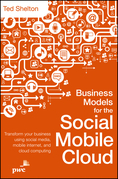 Business Models for the Social Mobile Cloud: Transform Your Business Using Social Media, Mobile Internet, and Cloud Computing