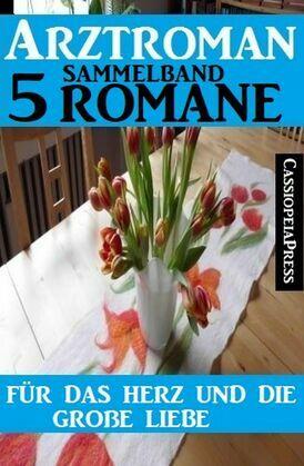 Für das Herz und die große Liebe: Arztroman Sammelband 5 Romane