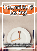 Intermittent Fasting! Discover This Guide About How To Effectively Use Intermittent Fasting For Health Benefits