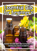 Essential Oils For Beginner's! Discover This Guide About How To Effectively Use Essential Oils For Health Benefits