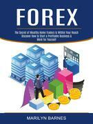 Forex: Discover How to Start a Profitable Business & Work for Yourself (The Secret of Wealthy Home Traders Is Within Your Reach)