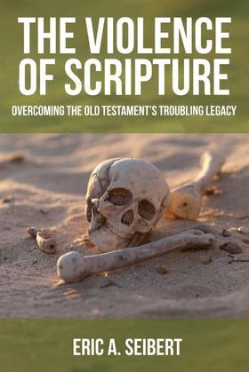 The Violence of Scripture: Overcoming the Old Testament's Troubling Legacy