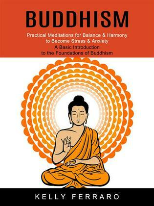 Buddhism: Practical Meditations for Balance & Harmony to Become Stress & Anxiety (A Basic Introduction to the Foundations of Buddhism)