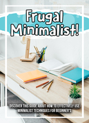 Frugal Minimalist! Discover This Guide About How To Effectively Use Minimalist Techniques For Beginner's